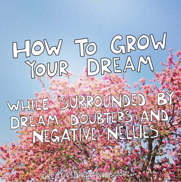 How To Grow Your Dreams When You're surrounded by Dream Doubters and Negative Nellies